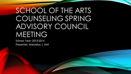SCHOOL OF THE ARTS COUNSELING SPRING ADVISORY COUNCIL MEETING School Year: 2013-2014 Presenter: Marcellus J. Holt.