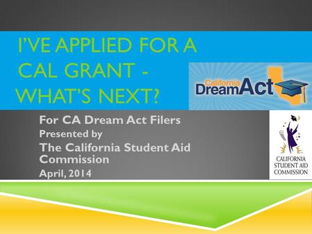 I'VE APPLIED FOR A CAL GRANT - WHAT'S NEXT? For CA Dream Act Filers Presented by The California Student Aid Commission April, 2014.