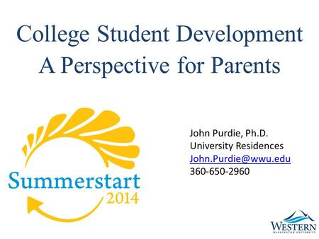 College Student Development A Perspective for Parents John Purdie, Ph.D. University Residences 360-650-2960.