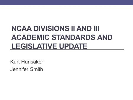 NCAA DIVISIONS II AND III ACADEMIC STANDARDS AND LEGISLATIVE UPDATE Kurt Hunsaker Jennifer Smith.