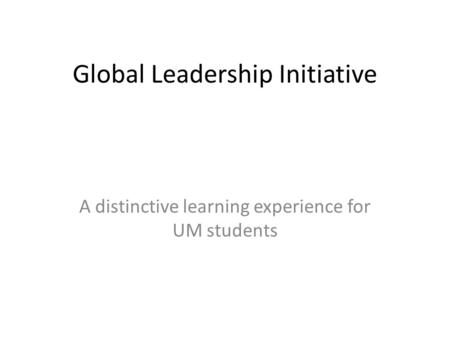 Global Leadership Initiative A distinctive learning experience for UM students.
