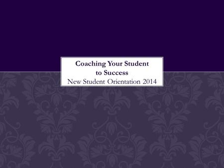 Coaching Your Student to Success New Student Orientation 2014.