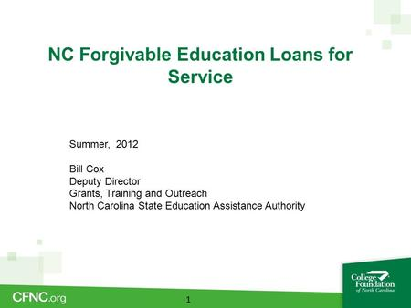 NC Forgivable Education Loans for Service 1 Summer, 2012 Bill Cox Deputy Director Grants, Training and Outreach North Carolina State Education Assistance.