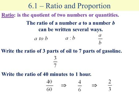 6.1 – Ratio and Proportion Ratio: is the quotient of two numbers or quantities. The ratio of a number a to a number b can be written several ways. Write.