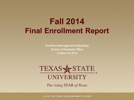 Fall 2014 Final Enrollment Report Enrollment Management & Marketing Division of Academic Affairs October 22, 2014.