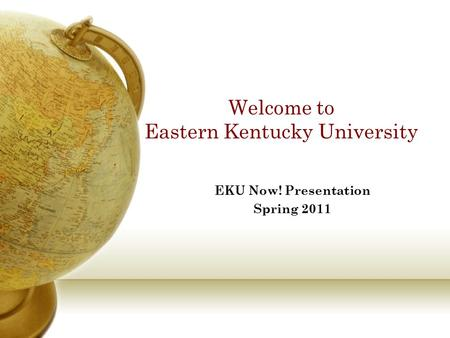 Welcome to Eastern Kentucky University EKU Now! Presentation Spring 2011.