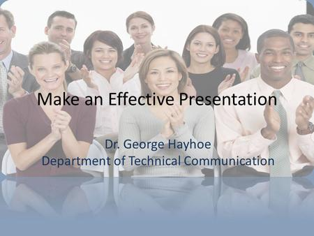 Dr. George Hayhoe Department of Technical Communication Make an Effective Presentation.