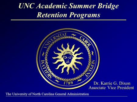 The University of North Carolina General Administration Dr. Karrie G. Dixon Associate Vice President Dr. Karrie G. Dixon Associate Vice President UNC Academic.