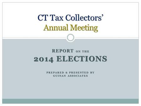 REPORT ON THE 2014 ELECTIONS PREPARED & PRESENTED BY GUINAN ASSOCIATES CT Tax Collectors' Annual Meeting.