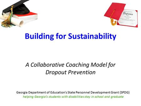 Building for Sustainability A Collaborative Coaching Model for Dropout Prevention Georgia Department of Education's State Personnel Development Grant (SPDG)
