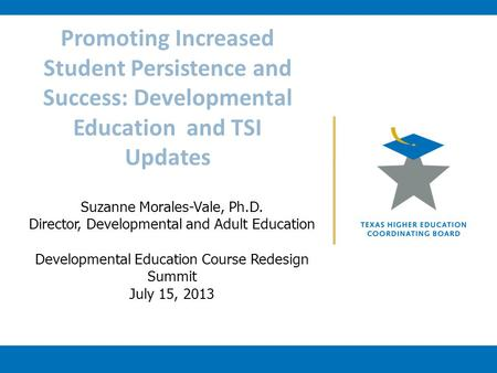 Promoting Increased Student Persistence and Success: Developmental Education and TSI Updates Suzanne Morales-Vale, Ph.D. Director, Developmental and Adult.