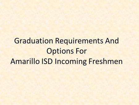 Graduation Requirements And Options For Amarillo ISD Incoming Freshmen.