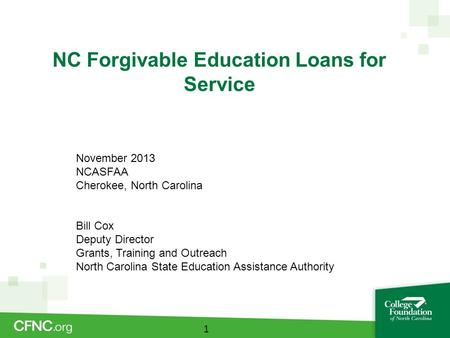 NC Forgivable Education Loans for Service 1 November 2013 NCASFAA Cherokee, North Carolina Bill Cox Deputy Director Grants, Training and Outreach North.