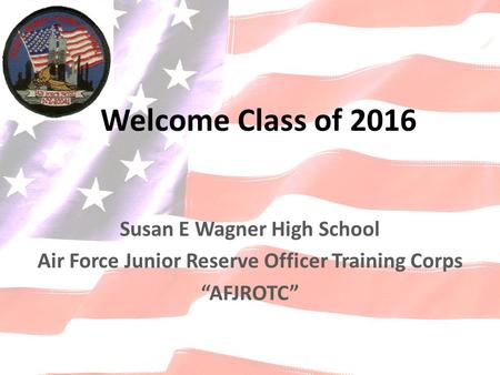 "Susan E Wagner High School Air Force Junior Reserve Officer Training Corps ""AFJROTC"" Welcome Class of 2016."