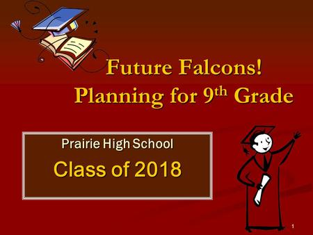 1 Future Falcons! Planning for 9 th Grade Prairie High School Class of 2018.