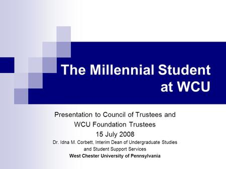 The Millennial Student at WCU Presentation to Council of Trustees and WCU Foundation Trustees 15 July 2008 Dr. Idna M. Corbett, Interim Dean of Undergraduate.
