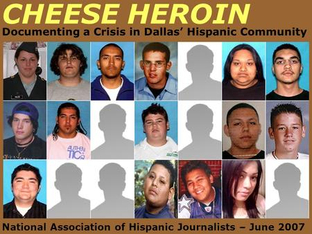 CHEESE HEROIN Documenting a Crisis in Dallas' Hispanic Community National Association of Hispanic Journalists – June 2007.