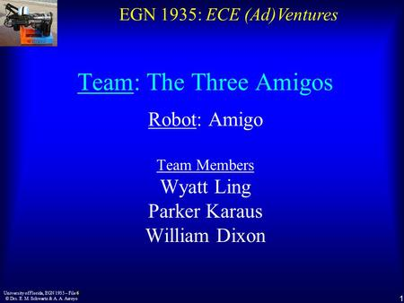 EGN 1935: ECE (Ad)Ventures 1 University of Florida, EGN 1935 – File 6 © Drs. E. M. Schwartz & A. A. Arroyo Team: The Three Amigos Robot: Amigo Team Members.