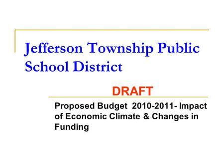 Jefferson Township Public School District DRAFT Proposed Budget 2010-2011- Impact of Economic Climate & Changes in Funding.