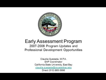 Early Assessment Program 2007-2008 Program Updates and Professional Development Opportunities Claudia Quezada, M.P.A. EAP Coordinator California State.