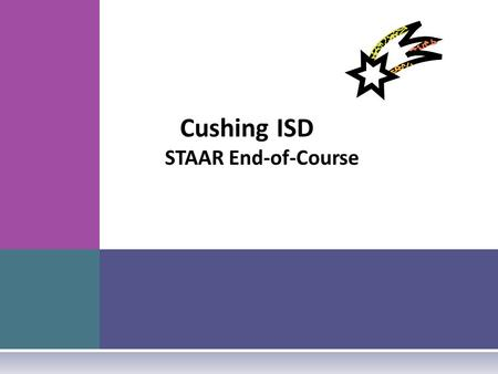 Cushing ISD STAAR End-of-Course. S ENATE BILL 1031  Requires end-of-course (EOC) assessment instruments in Algebra I, Algebra II, Geometry, Biology,
