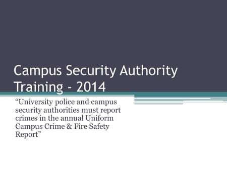 "Campus Security Authority Training - 2014 ""University police and campus security authorities must report crimes in the annual Uniform Campus Crime & Fire."