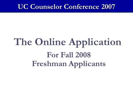 The Online Application For Fall 2008 Freshman Applicants UC Counselor Conference 2007.