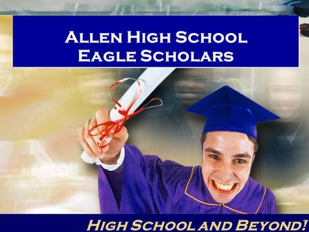 Allen High School Eagle Scholars High School and Beyond! 1.