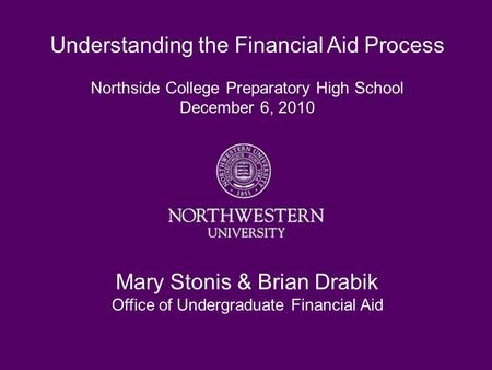 Understanding the Financial Aid Process Northside College Preparatory High School December 6, 2010 Mary Stonis & Brian Drabik Office of Undergraduate Financial.