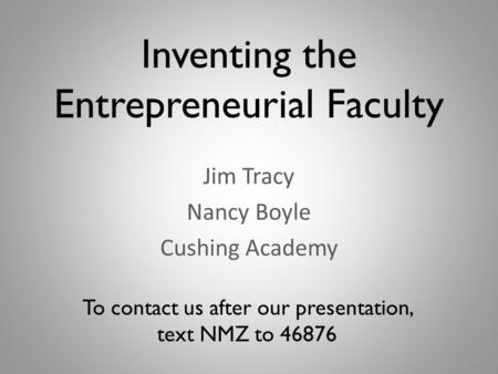 Inventing the Entrepreneurial Faculty Jim Tracy Nancy Boyle Cushing Academy To contact us after our presentation, text NMZ to 46876.