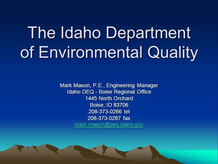 The Idaho Department of Environmental Quality Mark Mason, P.E., Engineering Manager Idaho DEQ - Boise Regional Office 1445 North Orchard Boise, ID 83706.