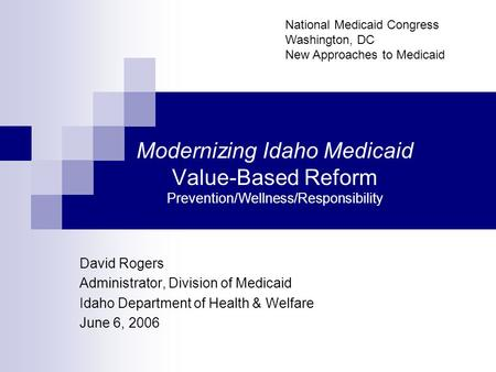 Modernizing Idaho Medicaid Value-Based Reform Prevention/Wellness/Responsibility David Rogers Administrator, Division of Medicaid Idaho Department of Health.