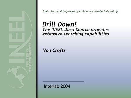 Idaho National Engineering and Environmental Laboratory Drill Down! The INEEL Docu-Search provides extensive searching capabilities Von Crofts Interlab.