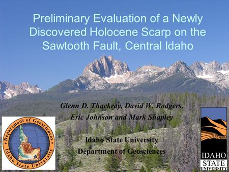 Preliminary Evaluation of a Newly Discovered Holocene Scarp on the Sawtooth Fault, Central Idaho Glenn D. Thackray, David W. Rodgers, Eric Johnson and.