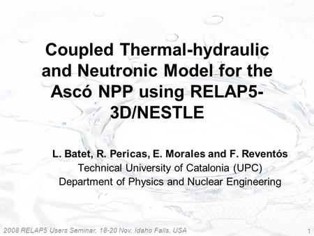 2008 RELAP5 Users Seminar, 18-20 Nov, Idaho Falls, USA 1 Coupled Thermal-hydraulic and Neutronic Model for the Ascó NPP using RELAP5- 3D/NESTLE L. Batet,