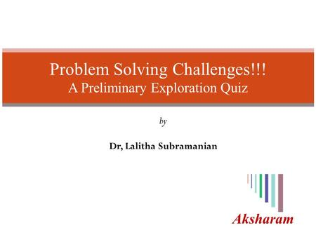 Aksharam Problem Solving Challenges!!! A Preliminary Exploration Quiz by Dr, Lalitha Subramanian.