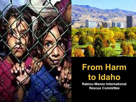 From Harm to Idaho Rabiou Manzo International Rescue Committee.