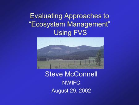 "Evaluating Approaches to ""Ecosystem Management"" Using FVS Steve McConnell NWIFC August 29, 2002."
