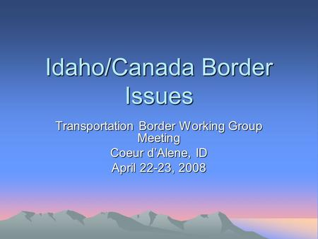 Idaho/Canada Border Issues Transportation Border Working Group Meeting Coeur d'Alene, ID April 22-23, 2008.
