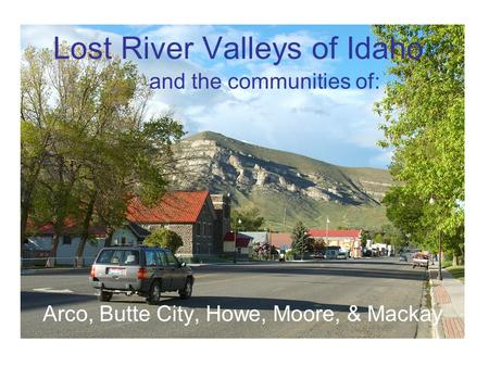 Arco, Butte City, Howe, Moore, & Mackay Lost River Valleys of Idaho and the communities of: