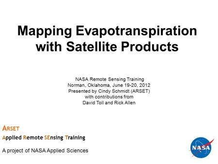 Mapping Evapotranspiration with Satellite Products NASA Remote Sensing Training Norman, Oklahoma, June 19-20, 2012 Presented by Cindy Schmidt (ARSET) with.