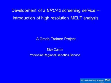 Development of a BRCA2 screening service – Introduction of high resolution MELT analysis A Grade Trainee Project Nick Camm Yorkshire Regional Genetics.