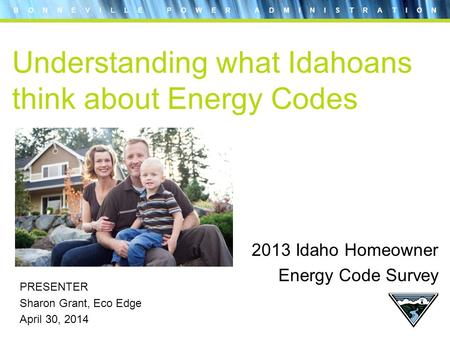B O N N E V I L L E P O W E R A D M I N I S T R A T I O N Understanding what Idahoans think about Energy Codes PRESENTER Sharon Grant, Eco Edge April 30,