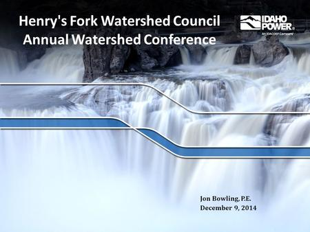 Henry's Fork Watershed Council Annual Watershed Conference Jon Bowling, P.E. December 9, 2014.