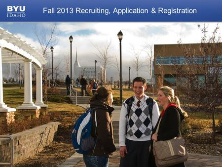 © 2010 Brigham Young University–Idaho 1 Fall 2013 Recruiting, Application & Registration.