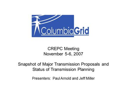 CREPC Meeting November 5-6, 2007 Snapshot of Major Transmission Proposals and Status of Transmission Planning Presenters: Paul Arnold and Jeff Miller.