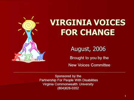 1 VIRGINIA VOICES FOR CHANGE August, 2006 Brought to you by the New Voices Committee Sponsored by the Partnership For People With Disabilities Virginia.