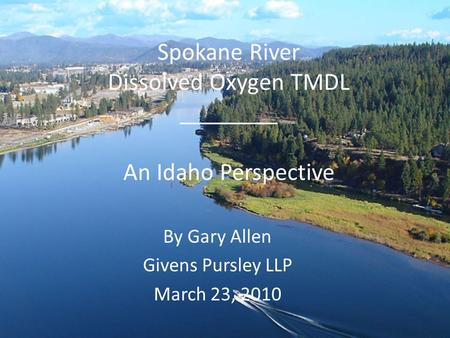 Spokane River Dissolved Oxygen TMDL ________ An Idaho Perspective By Gary Allen Givens Pursley LLP March 23, 2010.