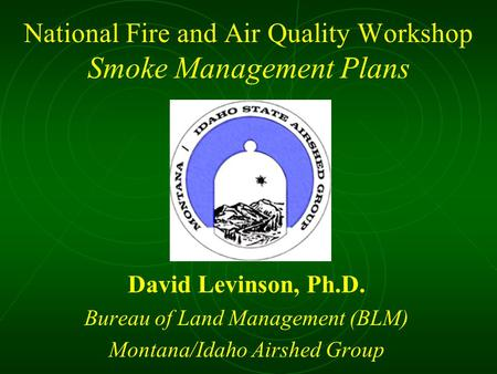 National Fire and Air Quality Workshop Smoke Management Plans David Levinson, Ph.D. Bureau of Land Management (BLM) Montana/Idaho Airshed Group.