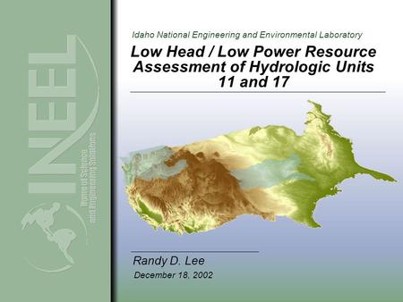 Idaho National Engineering and Environmental Laboratory Low Head / Low Power Resource Assessment of Hydrologic Units 11 and 17 Randy D. Lee December 18,